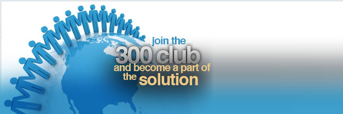 Join the 300 club and become part of the SOLUTION