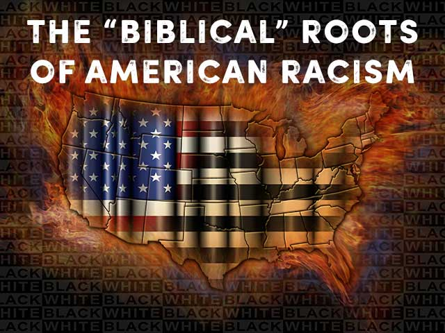THE BIBLICAL ROOTS OF AMERICAN RACISM